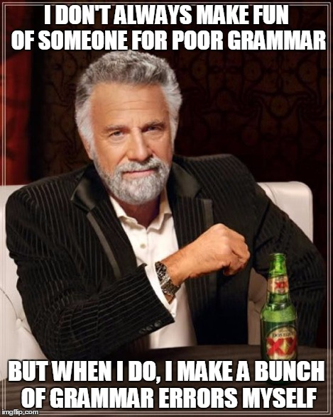 The Most Interesting Man In The World Meme | I DON'T ALWAYS MAKE FUN OF SOMEONE FOR POOR GRAMMAR BUT WHEN I DO, I MAKE A BUNCH OF GRAMMAR ERRORS MYSELF | image tagged in memes,the most interesting man in the world | made w/ Imgflip meme maker