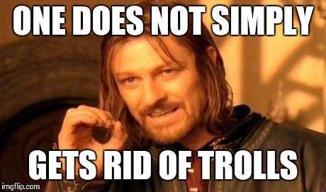 One Does Not Simply Meme | ONE DOES NOT SIMPLY GETS RID OF TROLLS | image tagged in memes,one does not simply | made w/ Imgflip meme maker