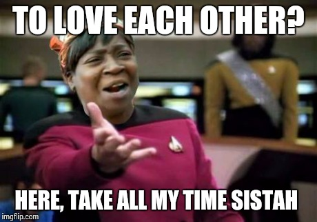 WTF ain't nobody got time | TO LOVE EACH OTHER? HERE, TAKE ALL MY TIME SISTAH | image tagged in wtf ain't nobody got time | made w/ Imgflip meme maker