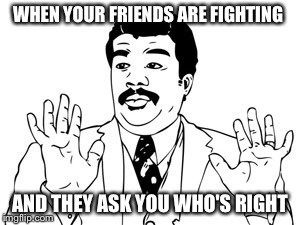 Neil deGrasse Tyson | WHEN YOUR FRIENDS ARE FIGHTING AND THEY ASK YOU WHO'S RIGHT | image tagged in memes,neil degrasse tyson | made w/ Imgflip meme maker