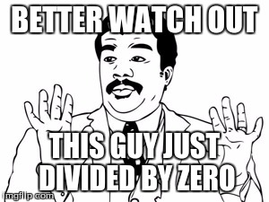 We got a badass over here! | BETTER WATCH OUT THIS GUY JUST DIVIDED BY ZERO | image tagged in memes,neil degrasse tyson,watch out,badass,zero,math | made w/ Imgflip meme maker