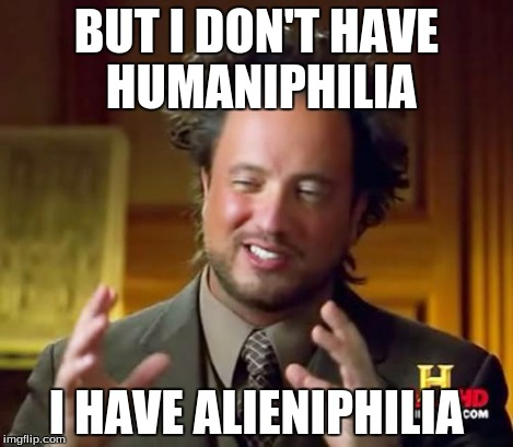 Ancient Aliens Meme | BUT I DON'T HAVE HUMANIPHILIA I HAVE ALIENIPHILIA | image tagged in memes,ancient aliens | made w/ Imgflip meme maker
