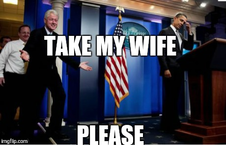Bill misses the White House | TAKE MY WIFE PLEASE | image tagged in memes,bubba and barack | made w/ Imgflip meme maker