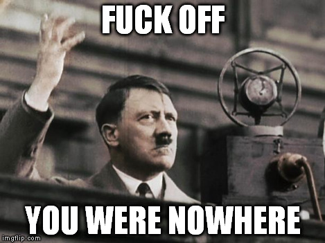 Hitler - fed up | F**K OFF YOU WERE NOWHERE | image tagged in hitler - fed up | made w/ Imgflip meme maker