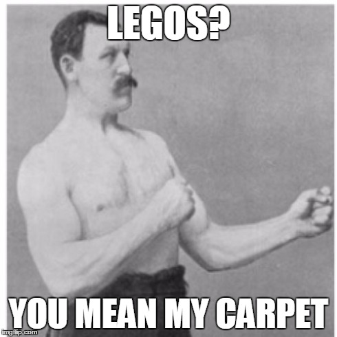 Overly Manly Man Meme | LEGOS? YOU MEAN MY CARPET | image tagged in memes,overly manly man | made w/ Imgflip meme maker