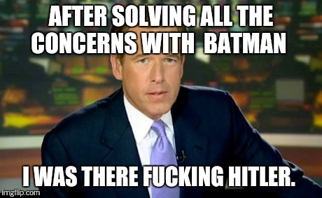 Brian Williams Was There Meme | AFTER SOLVING ALL THE CONCERNS WITH  BATMAN I WAS THERE F**KING HITLER. | image tagged in memes,brian williams was there | made w/ Imgflip meme maker