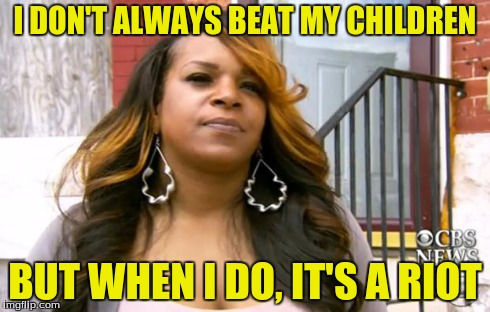 The most interesting woman in Baltimore | I DON'T ALWAYS BEAT MY CHILDREN BUT WHEN I DO, IT'S A RIOT | image tagged in the most interesting woman in baltimore | made w/ Imgflip meme maker