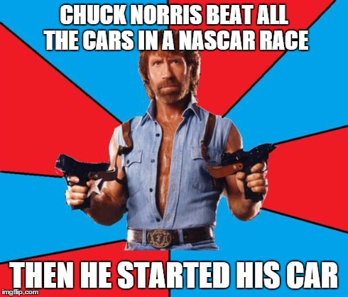 Chuck Norris With Guns Meme | CHUCK NORRIS BEAT ALL THE CARS IN A NASCAR RACE THEN HE STARTED HIS CAR | image tagged in chuck norris | made w/ Imgflip meme maker