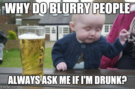 Drunk Baby Meme | WHY DO BLURRY PEOPLE ALWAYS ASK ME IF I'M DRUNK? | image tagged in memes,drunk baby | made w/ Imgflip meme maker