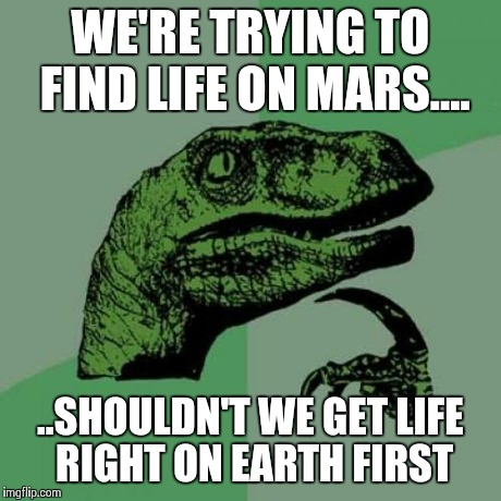 Philosoraptor Meme | WE'RE TRYING TO FIND LIFE ON MARS.... ..SHOULDN'T WE GET LIFE RIGHT ON EARTH FIRST | image tagged in memes,philosoraptor | made w/ Imgflip meme maker