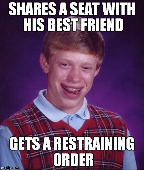 Bad Luck Brian Meme | SHARES A SEAT WITH HIS BEST FRIEND GETS A RESTRAINING ORDER | image tagged in memes,bad luck brian | made w/ Imgflip meme maker