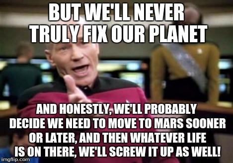 Picard Wtf Meme | BUT WE'LL NEVER TRULY FIX OUR PLANET AND HONESTLY, WE'LL PROBABLY DECIDE WE NEED TO MOVE TO MARS SOONER OR LATER, AND THEN WHATEVER LIFE IS  | image tagged in memes,picard wtf | made w/ Imgflip meme maker