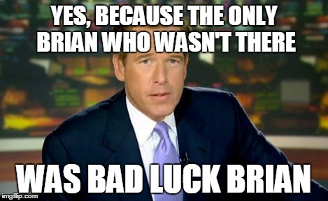 Brian Williams Was There Meme | YES, BECAUSE THE ONLY BRIAN WHO WASN'T THERE WAS BAD LUCK BRIAN | image tagged in memes,brian williams was there | made w/ Imgflip meme maker