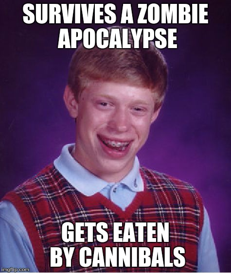 Bad Luck Brian Meme | SURVIVES A ZOMBIE APOCALYPSE GETS EATEN BY CANNIBALS | image tagged in memes,bad luck brian | made w/ Imgflip meme maker