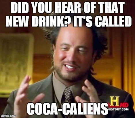 Ancient Aliens Meme | DID YOU HEAR OF THAT NEW DRINK? IT'S CALLED COCA-CALIENS | image tagged in memes,ancient aliens | made w/ Imgflip meme maker
