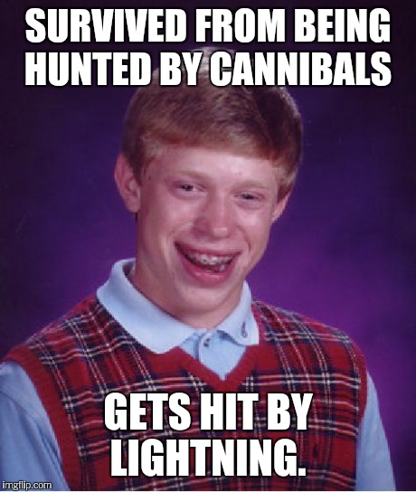 Bad Luck Brian Meme | SURVIVED FROM BEING HUNTED BY CANNIBALS GETS HIT BY LIGHTNING. | image tagged in memes,bad luck brian | made w/ Imgflip meme maker