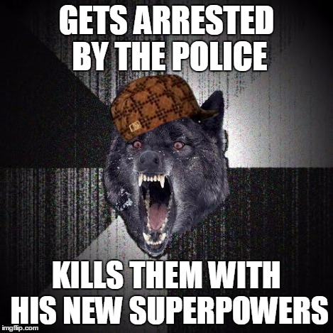 Insany Wolf | GETS ARRESTED BY THE POLICE KILLS THEM WITH HIS NEW SUPERPOWERS | image tagged in insany wolf,scumbag | made w/ Imgflip meme maker