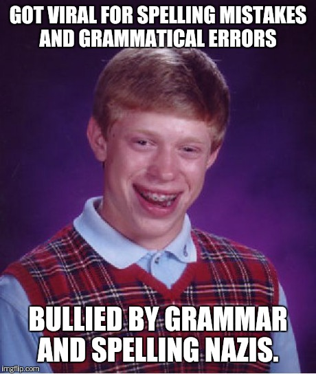 Bad Luck Brian Meme | GOT VIRAL FOR SPELLING MISTAKES AND GRAMMATICAL ERRORS BULLIED BY GRAMMAR AND SPELLING NAZIS. | image tagged in memes,bad luck brian | made w/ Imgflip meme maker