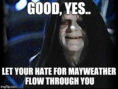 This is why Sith lords love boxing.. | GOOD, YES.. LET YOUR HATE FOR MAYWEATHER FLOW THROUGH YOU | image tagged in emperor palpatine,memes,funny,boxing,star wars | made w/ Imgflip meme maker