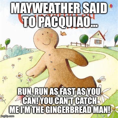 MAYWEATHER SAID TO PACQUIAO... RUN, RUN AS FAST AS YOU CAN! YOU CAN'T CATCH ME I'M THE GINGERBREAD MAN! | image tagged in gingerbread,mayweather,pacquiao | made w/ Imgflip meme maker