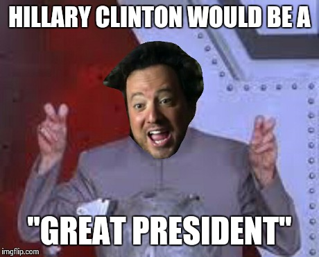 "HILLARY CLINTON WOULD BE A ""GREAT PRESIDENT"" 