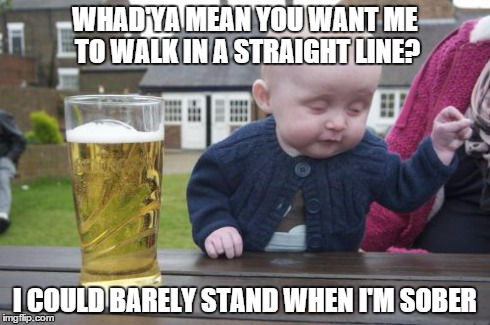 Drunk Baby | WHAD'YA MEAN YOU WANT ME TO WALK IN A STRAIGHT LINE? I COULD BARELY STAND WHEN I'M SOBER | image tagged in memes,drunk baby | made w/ Imgflip meme maker