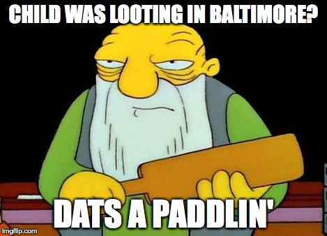 Paddle | CHILD WAS LOOTING IN BALTIMORE? DATS A PADDLIN' | image tagged in paddle | made w/ Imgflip meme maker