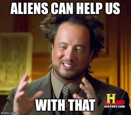 Ancient Aliens Meme | ALIENS CAN HELP US WITH THAT | image tagged in memes,ancient aliens | made w/ Imgflip meme maker
