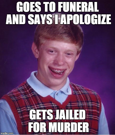 Bad Luck Brian Meme | GOES TO FUNERAL AND SAYS I APOLOGIZE GETS JAILED FOR MURDER | image tagged in memes,bad luck brian | made w/ Imgflip meme maker