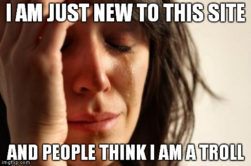 First World Problems Meme | I AM JUST NEW TO THIS SITE AND PEOPLE THINK I AM A TROLL | image tagged in memes,first world problems | made w/ Imgflip meme maker