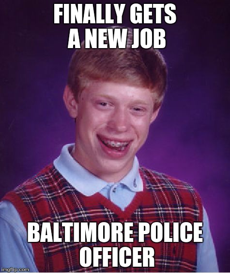 Bad Luck Brian Meme | FINALLY GETS A NEW JOB BALTIMORE POLICE OFFICER | image tagged in memes,bad luck brian | made w/ Imgflip meme maker