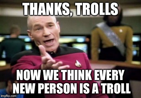 Picard Wtf Meme | THANKS, TROLLS NOW WE THINK EVERY NEW PERSON IS A TROLL | image tagged in memes,picard wtf | made w/ Imgflip meme maker