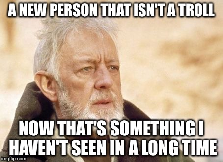 They're almost as rare as rubies now. | A NEW PERSON THAT ISN'T A TROLL NOW THAT'S SOMETHING I HAVEN'T SEEN IN A LONG TIME | image tagged in memes,obi wan kenobi | made w/ Imgflip meme maker
