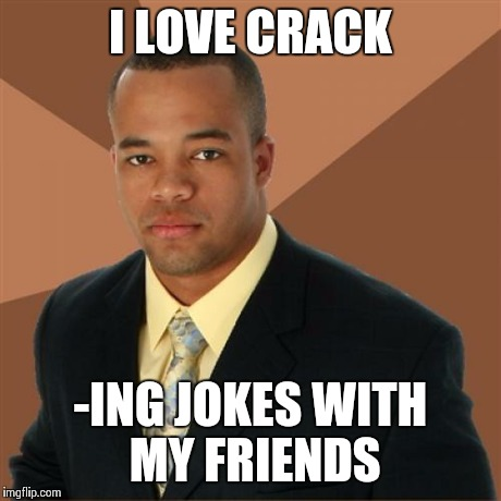 Successful Black Man Meme | I LOVE CRACK -ING JOKES WITH MY FRIENDS | image tagged in memes,successful black man | made w/ Imgflip meme maker