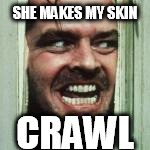 SHE MAKES MY SKIN CRAWL | made w/ Imgflip meme maker