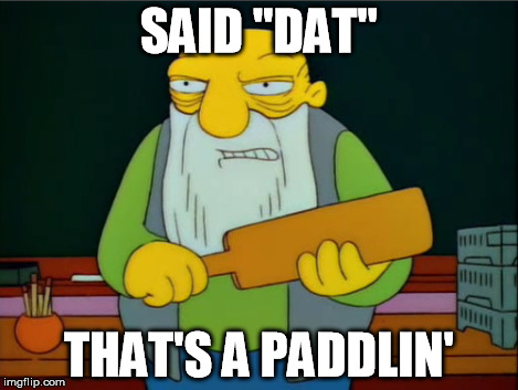 "SAID ""DAT"" THAT'S A PADDLIN' 