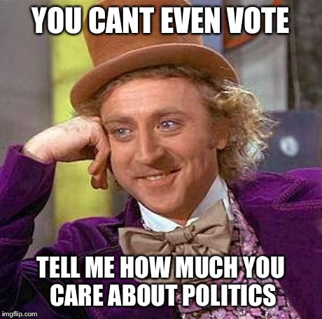 Creepy Condescending Wonka Meme | YOU CANT EVEN VOTE TELL ME HOW MUCH YOU CARE ABOUT POLITICS | image tagged in memes,creepy condescending wonka | made w/ Imgflip meme maker
