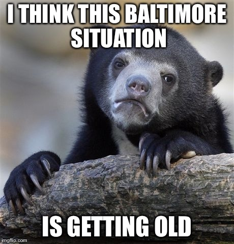 Confession Bear | I THINK THIS BALTIMORE SITUATION IS GETTING OLD | image tagged in memes,confession bear | made w/ Imgflip meme maker