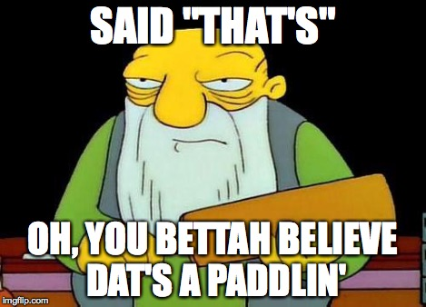 "Paddle | SAID ""THAT'S"" OH, YOU BETTAH BELIEVE DAT'S A PADDLIN' 