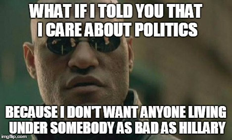 Matrix Morpheus Meme | WHAT IF I TOLD YOU THAT I CARE ABOUT POLITICS BECAUSE I DON'T WANT ANYONE LIVING UNDER SOMEBODY AS BAD AS HILLARY | image tagged in memes,matrix morpheus | made w/ Imgflip meme maker