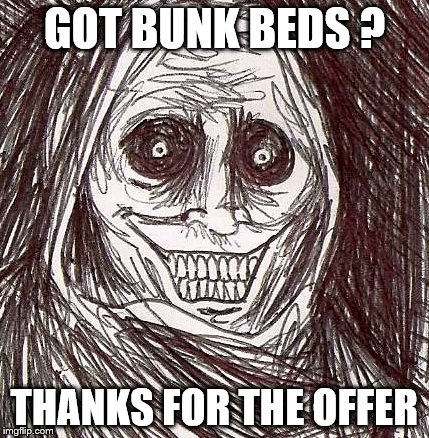 Unwanted House Guest | GOT BUNK BEDS ? THANKS FOR THE OFFER | image tagged in memes,unwanted house guest | made w/ Imgflip meme maker