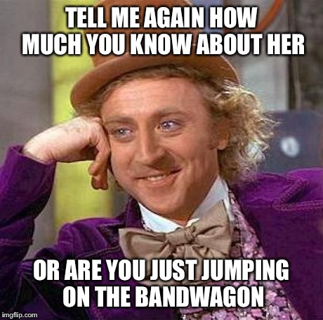 Creepy Condescending Wonka Meme | TELL ME AGAIN HOW MUCH YOU KNOW ABOUT HER OR ARE YOU JUST JUMPING ON THE BANDWAGON | image tagged in memes,creepy condescending wonka | made w/ Imgflip meme maker