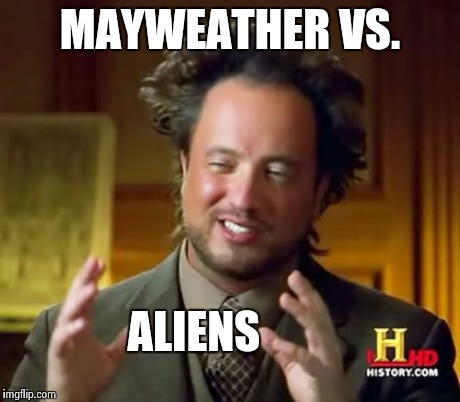 Ancient Aliens Meme | MAYWEATHER VS. ALIENS | image tagged in memes,ancient aliens | made w/ Imgflip meme maker