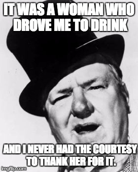 W.C. Fields | IT WAS A WOMAN WHO DROVE ME TO DRINK AND I NEVER HAD THE COURTESY TO THANK HER FOR IT. | image tagged in quotes | made w/ Imgflip meme maker