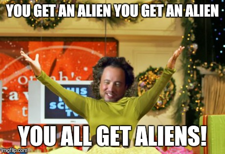 You Get An X And You Get An X | YOU GET AN ALIEN YOU GET AN ALIEN YOU ALL GET ALIENS! | image tagged in memes,you get an x and you get an x,ancient aliens | made w/ Imgflip meme maker
