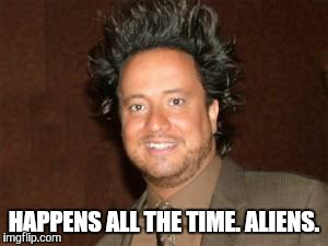 ancient aliens pic | HAPPENS ALL THE TIME. ALIENS. | image tagged in ancient aliens pic | made w/ Imgflip meme maker
