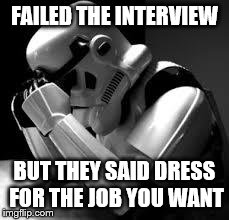 Crying stormtrooper | FAILED THE INTERVIEW BUT THEY SAID DRESS FOR THE JOB YOU WANT | image tagged in crying stormtrooper | made w/ Imgflip meme maker