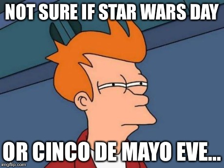 Futurama Fry Meme | NOT SURE IF STAR WARS DAY OR CINCO DE MAYO EVE... | image tagged in memes,futurama fry | made w/ Imgflip meme maker
