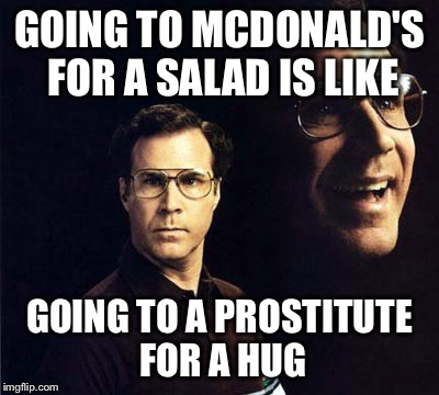 Will Ferrell | GOING TO MCDONALD'S FOR A SALAD IS LIKE GOING TO A PROSTITUTE FOR A HUG | image tagged in memes,will ferrell | made w/ Imgflip meme maker