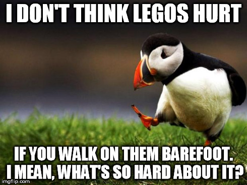 Unpopular Opinion Puffin Meme | I DON'T THINK LEGOS HURT IF YOU WALK ON THEM BAREFOOT. I MEAN, WHAT'S SO HARD ABOUT IT? | image tagged in memes,unpopular opinion puffin | made w/ Imgflip meme maker